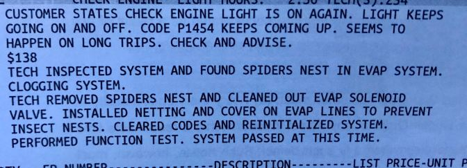 Work order for car maintenance that says CUSTOMER STATES CHECK ENGINE LIGHT IS ON AGAIN. LIGHT KEEPS GOING ON AND OFF. CODE P1454 KEEPS COMING UP. SEEMS TO HAPPEN ON LONG TRIPS. CHECK AND ADVISE. $138 TECH INSPECTED SYSTEM AND FOUND SPIDERS NEST IN EVAP SYSTEM. CLOGGING SYSTEM. TECH REMOVED SPIDERS NEST AND CLEANED OUT EVAP SOLENOID VALVE. INSTALLED NETTING AND COVER ON EVAP LINES TO PREVENT INSECT NESTS. CLEARED CODES AND REINITIALIZED SYSTEM. PERFORMED FUNCTION TEST. SYSTEM PASSED AT THIS TIME.